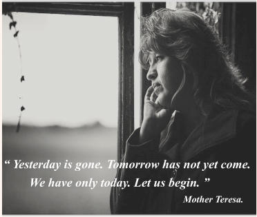 """ Yesterday is gone. Tomorrow has not yet come.  We have only today. Let us begin. ""  Mother Teresa."