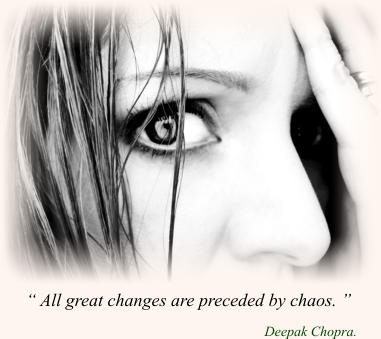 """ All great changes are preceded by chaos. ""                                                       Deepak Chopra."