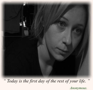 """ Today is the first day of the rest of your life. "" Anonymous."