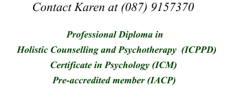 Contact Karen at (087) 9157370        Professional Diploma in         Holistic Counselling and Psychotherapy  (ICPPD)           Certificate in Psychology (ICM)             Accredited Member (IACP)